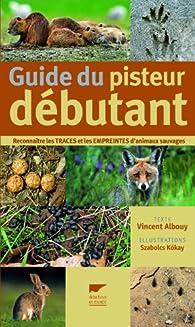 Guide du pisteur débutant : Reconnaître les traces et les empreintes d'animaux sauvages par Vincent Albouy