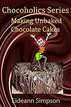 Chocoholics Series - Making Unbaked Chocolate Cakes (Chocoholic Series Book 1) by [Simpson, Eideann]