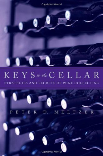 Keys to the Cellar: Strategies and Secrets of Wine Collecting by Peter D. Meltzer