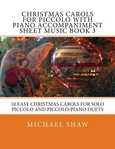 Christmas Carols For Piccolo With Piano Accompaniment Sheet Music Book 3: 10 Easy Christmas Carols For Solo Piccolo And Piccolo/Piano Duets (Volume 3) (Piccolo Christmas Music Sheet)