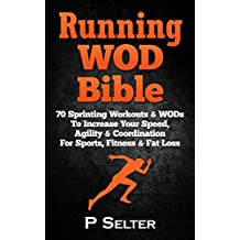 Running WOD Bible: Sprinting Workouts & WODs To Increase Your Speed, Agility & Coordination For Sports, Fitness & Fat Loss (Bodyweight Training, Kettlebell ... Bodybuilding, Home Workout, Gymnastics)