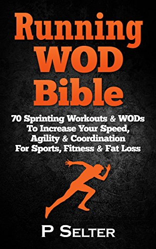 Running WOD Bible: Sprinting Workouts & WODs To Increase Your Speed, Agility & Coordination For Sports, Fitness & Fat Loss (Bodyweight Training, Kettlebell ... Bodybuilding, Home Workout, Gymnastics) (Running Workouts To Increase Speed And Endurance)