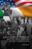 Gaelic Games, Nationalism and the Irish Diaspora in the United States, Paul Darby, 1906359237