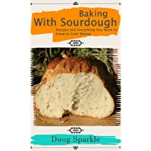 Baking With Sourdough: Recipes and Everything You Need to Know to Start Baking