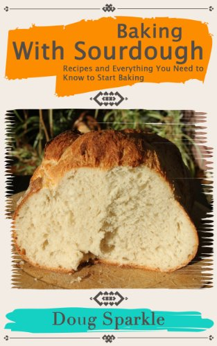 Baking With Sourdough: Recipes and Everything You Need to Know to Start Baking by [Sparkle, Doug]