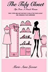 The Tidy Closet: Tips From A French Woman: Easy Steps And Motivation To Declutter Your Closet And Organise Your Wardrobe Paperback