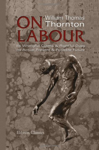 On Labour: Its Wrongful Claims and Rightful Dues. Its Actual Present and Possible Future PDF