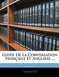 Guide de la Conversation Française et Anglaise, Leon Smith, 1144861721
