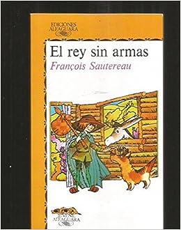 Rey sin Armas, el (Alfaguara Juvenil): Amazon.es: FranÇois Sautereau: Libros