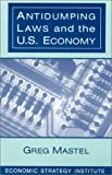 Antidumping Laws and the U.S. Economy, Greg Mastel, 076560325X