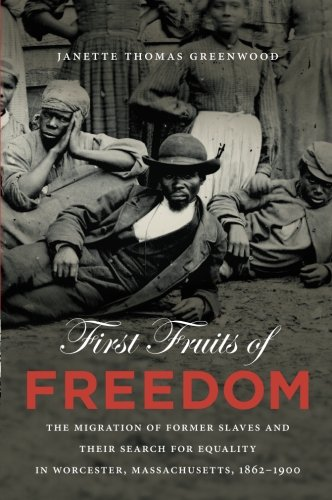 Search : First Fruits of Freedom: The Migration of Former Slaves and Their Search for Equality in Worcester, Massachusetts, 1862-1900 (The John Hope Franklin Series in African American History and Culture)