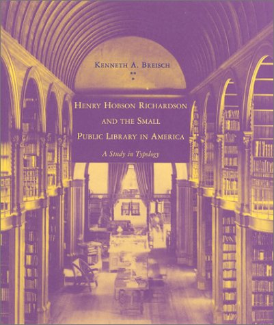Henry Hobson Richardson and the Small Public Library in America: A Study in Typology (The MIT Press)