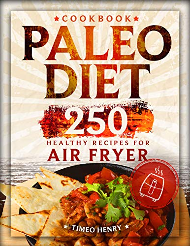 Paleo Diet Cookbook: 250 Healthy Recipes for Air Fryer by Timeo Henry
