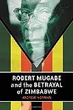 Robert Mugabe and the Betrayal of Zimbabwe