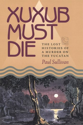 Download Xuxub Must Die: The Lost Histories of a Murder on the Yucatan (Pitt Latin American Series) pdf