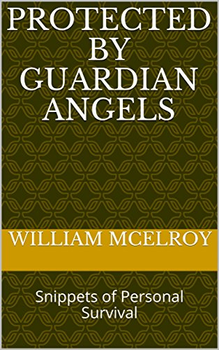 Protected by Guardian Angels: Snippets of Personal Survival by [McElroy, William]