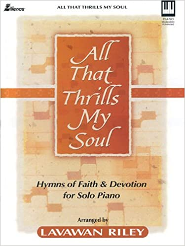 All That Thrills My Soul Hymns Of Faith And Devotion For Solo Piano