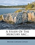 A Study of the Mercury Arc..., Brooks Lawson Conley, 1272955656