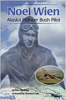 Noel Wien Noel Wien Noel Wien: Alaska Pioneer Bush Pilot Alaska Pioneer Bush Pilot Alaska Pioneer Bush Pilot (Classic Reprint Series)