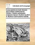 Lusus Poetici Ex Ludo Literario Apud Ædes Carthusianas Londini Quibus Accessere Orationes Binæ in Suttoni Laudem in Ædibus Carthusianis Habitæ, See Notes Multiple Contributors, 1170256759