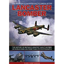The Complete Illustrated Encyclopedia of the Lancaster Bomber: The history of Britain's greatest night bomber of World War II, with more than 275 photographs