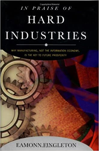 In Praise of Hard Industries: Why Manufacturing, Not the