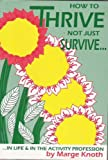 How to Thrive Not Just Survive in Life and in the Activity Profession, Marge Knoth, 0927935139