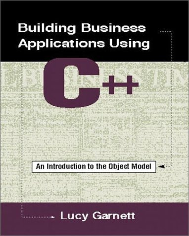 Building Business Applications Using C++: An Introduction to the Object Model by Lucy Garnett (1996-10-10)