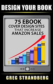 Design Your Book: 75 eBook Cover Design Sites That Increase Amazon Sales by [Strandberg, Greg]