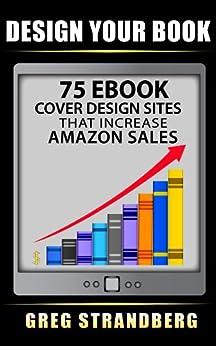 Design Your Book: 75 eBook Cover Design Sites That Increase Amazon Sales by [Strandberg, Greg]