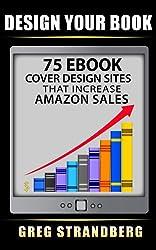 Design Your Book: 75 eBook Cover Design Sites That Increase Amazon Sales (English Edition)
