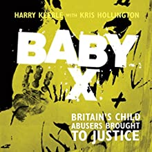 Baby X: Britain's Child Abusers Brought to Justice Audiobook by Harry Keeble, Kris Hollington Narrated by Damian Lynch