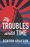 My Troubles with Time, Benson Grayson, 1463685548