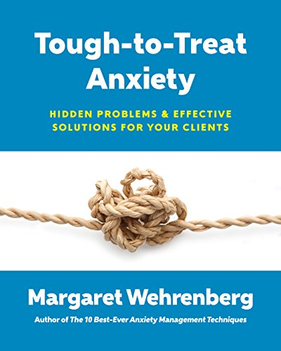 Tough-to-Treat Anxiety: Hidden Problems & Effective Solutions for Your Clients (The 10 Best Ever Anxiety Management Techniques)