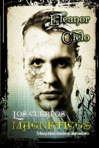 Los cuerpos magneticos (Memorias desde el claroscuro) (Volume 1) (Spanish Edition) [Eleanor Cielo] (Tapa Blanda)