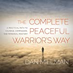 The Complete Peaceful Warrior's Way: A Practical Path to Courage, Compassion, and Personal Mastery | Dan Millman