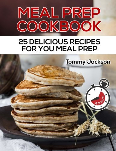 Meal Prep Cookbook: 25 Delicious Recipes For you Meal Prep Full ()