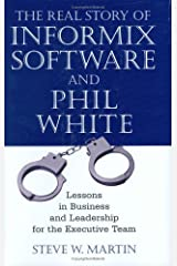The Real Story of Informix Software and Phil White: Lessons in Business and Leadership for the Executive Team Hardcover