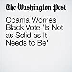 Obama Worries Black Vote 'Is Not as Solid as It Needs to Be' | Greg Jaffe