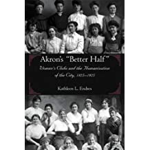 Akron's Better Half:Women's Clubs and the Humanization of the City 1825-1925