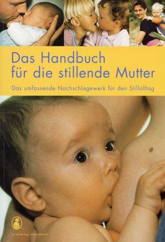 Das Handbuch für die stillende Mutter: Das umfassende Nachschlagewerk für den Stilltag
