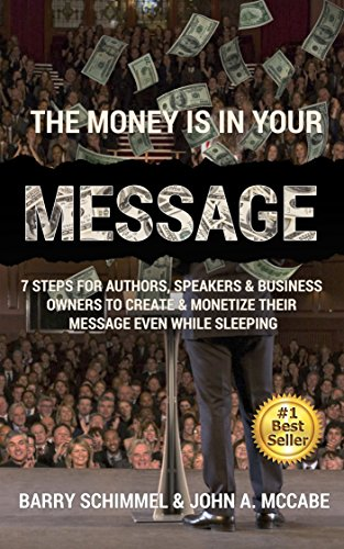 The Money is in Your Message: 7 Steps For Authors, Speakers & Business Owners To Create & Monetize Their Message Even While Sleeping