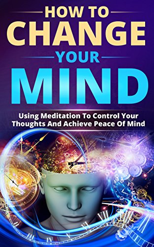 How to Change Your Mind: Using Meditation To Control Your Thoughts And Achieve Piece Of Mind