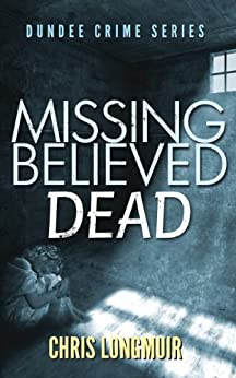 Missing Believed Dead (Dundee Crime Series Book 3) by [Longmuir, Chris]