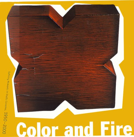 Color and Fire: Defining Moments in Studio Ceramics, 1950-2000 (The Of Fire Color)