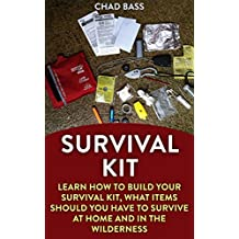 Survival Kit: Learn How To Build Your Survival Kit, What Items Should You Have To Survive At Home And In The Wilderness