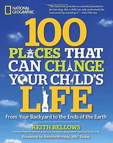 100 Places That Can Change Your Child's Life: From Your Backyard to the Ends of the Earth by Keith Bellows (2013-02-05)