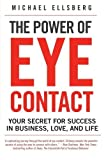 The Power of Eye Contact: Your Secret for Success in Business, Love, and Life by Michael Ellsberg (2010-04-27)