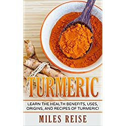 Turmeric: Learn the Health Benefits, Uses, Origins, and Recipes of Turmeric and Turmeric Essential Oil! (The Natural Health Benefits Series Book 7)