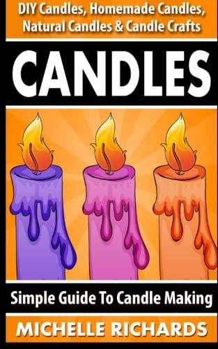 Candles: Simple Guide To Candle Making - DIY Candles, Homemade Candles, Natural Candles & Candle Crafts